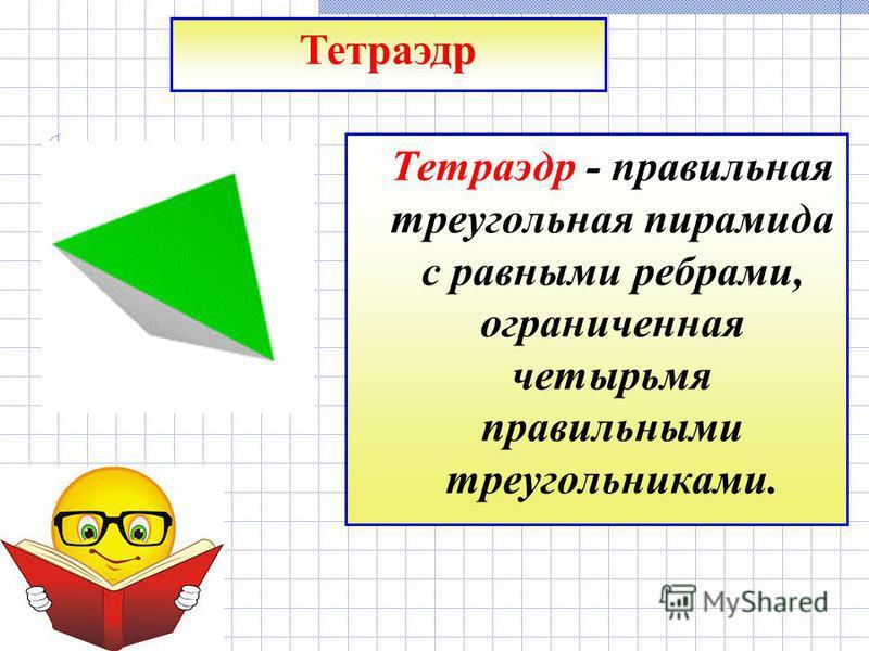 Тетраэдр - правильная треугольная пирамида с равными ребрами, ограниченная четырьмя правильными треугольниками. Тетраэдр