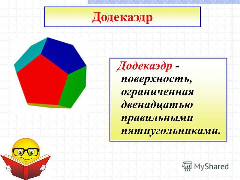 Додекаэдр - поверхность, ограниченная двенадцатью правильными пятиугольниками. Додекаэдр