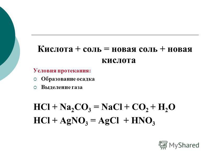 Кислота + соль = новая соль + новая кислота Условия протекания: Образование осадка Выделение газа HCl + Na 2 CO 3 = NaCl + CO 2 + H 2 O HCl + AgNO 3 = AgCl + HNO 3