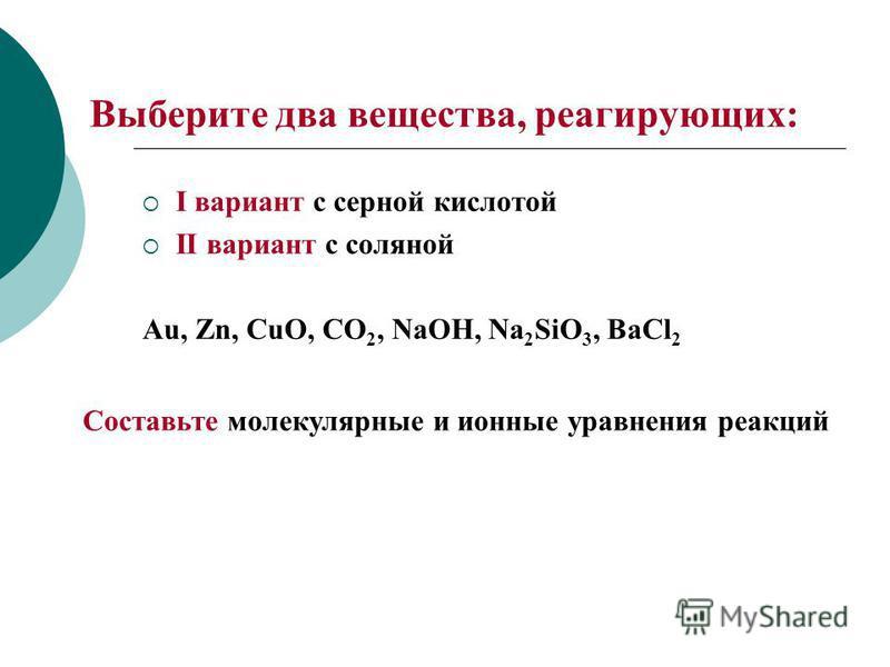 Выберите два вещества, реагирующих: I вариант с серной кислотой II вариант с соляной Au, Zn, CuO, CO 2, NaOH, Na 2 SiO 3, BaCl 2 Составьте молекулярные и ионные уравнения реакций
