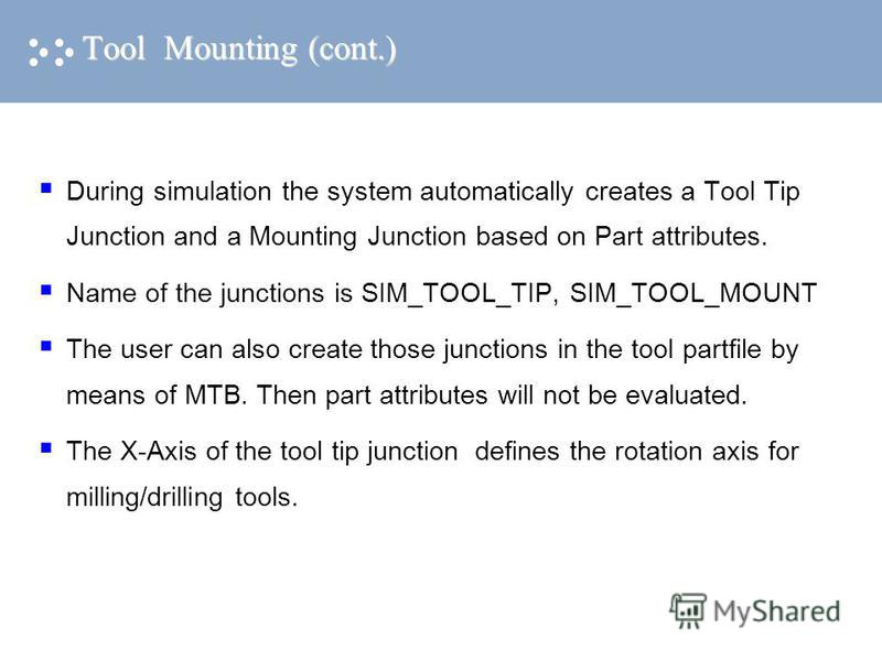 Tool Mounting (cont.) During simulation the system automatically creates a Tool Tip Junction and a Mounting Junction based on Part attributes. Name of the junctions is SIM_TOOL_TIP, SIM_TOOL_MOUNT The user can also create those junctions in the tool