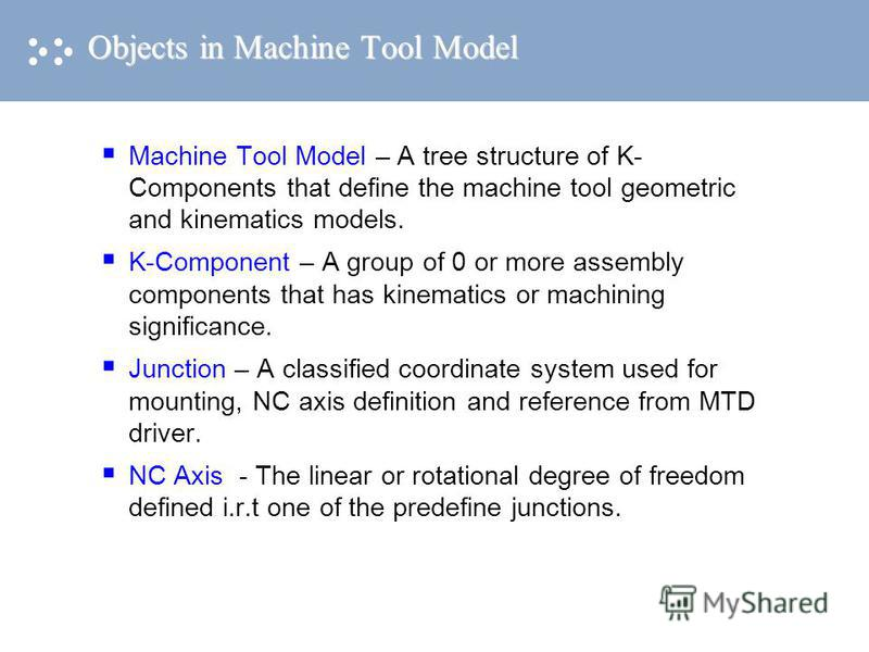 Machine Tool Model – A tree structure of K- Components that define the machine tool geometric and kinematics models. K-Component – A group of 0 or more assembly components that has kinematics or machining significance. Junction – A classified coordin