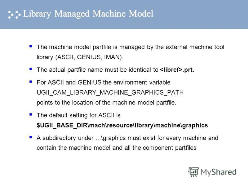 Library Managed Machine Model The machine model partfile is managed by the external machine tool library (ASCII, GENIUS, IMAN). The actual partfile name must be identical to.prt. For ASCII and GENIUS the environment variable UGII_CAM_LIBRARY_MACHINE_