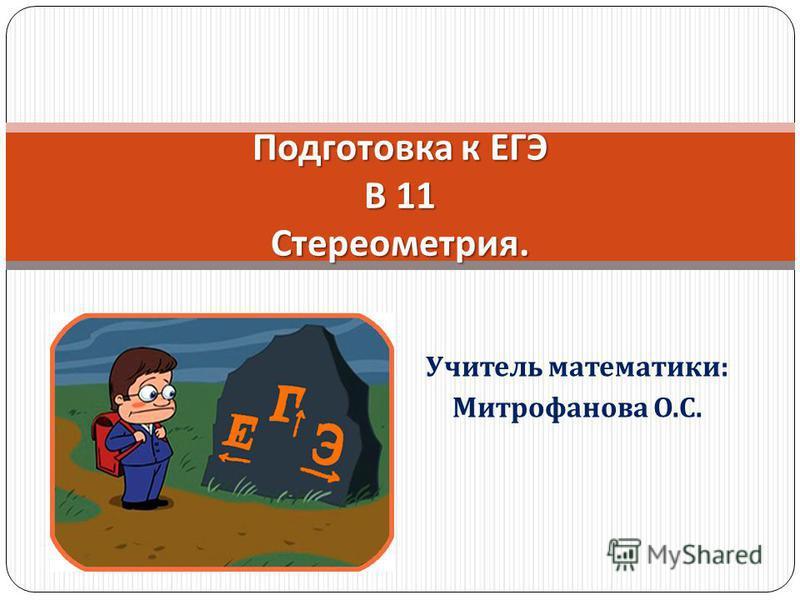Учитель математики : Митрофанова О. С. Подготовка к ЕГЭ В 11 Стереометрия.