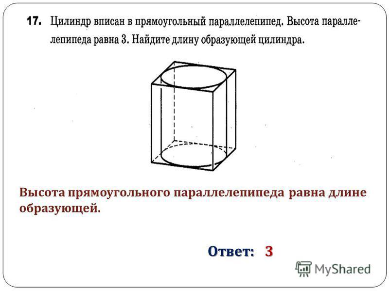 Высота прямоугольного параллелепипеда равна длине образующей. Ответ : 3