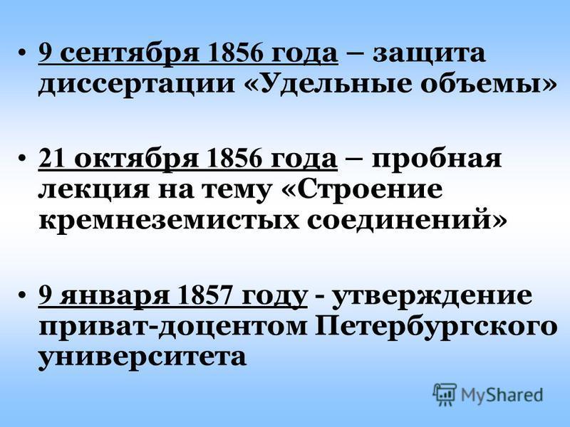 9 сентября 1856 года – защита диссертации «Удельные объемы» 21 октября 1856 года – пробная лекция на тему «Строение кремнеземистых соединений» 9 января 1857 году - утверждение приват-доцентом Петербургского университета
