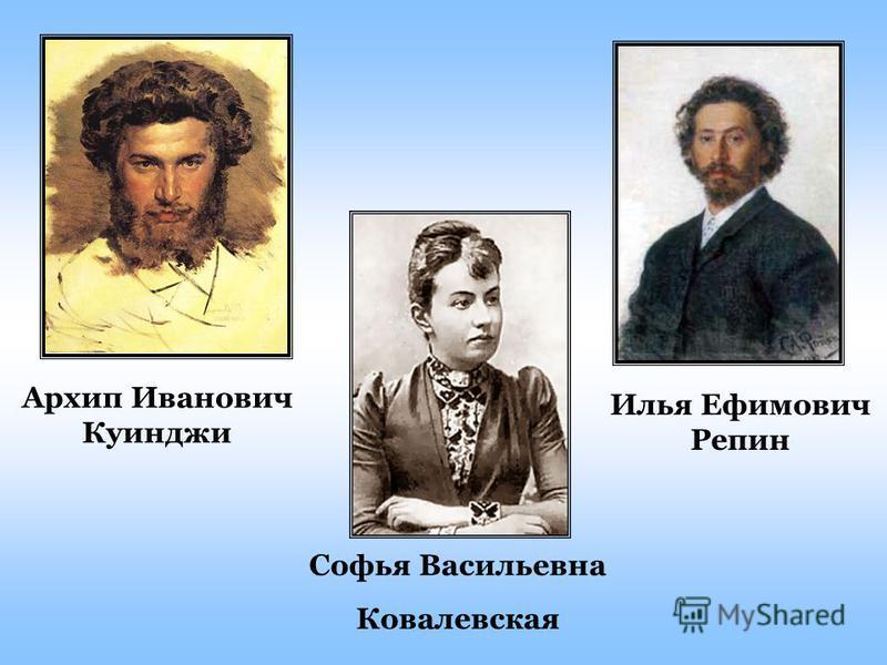 Илья Ефимович Репин Архип Иванович Куинджи Софья Васильевна Ковалевская