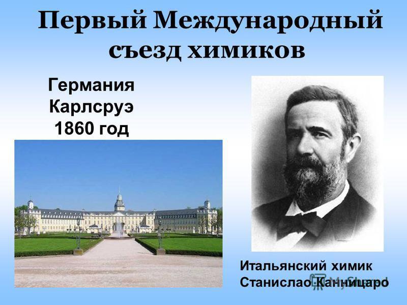 Первый Международный съезд химиков Германия Карлсруэ 1860 год Итальянский химик Станислао Канницаро