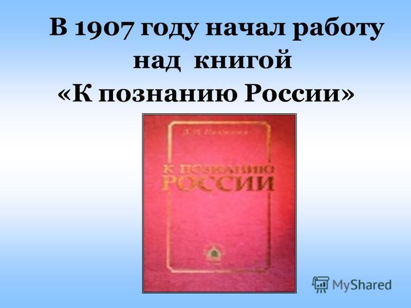 В 1907 году начал работу над книгой «К познанию России»