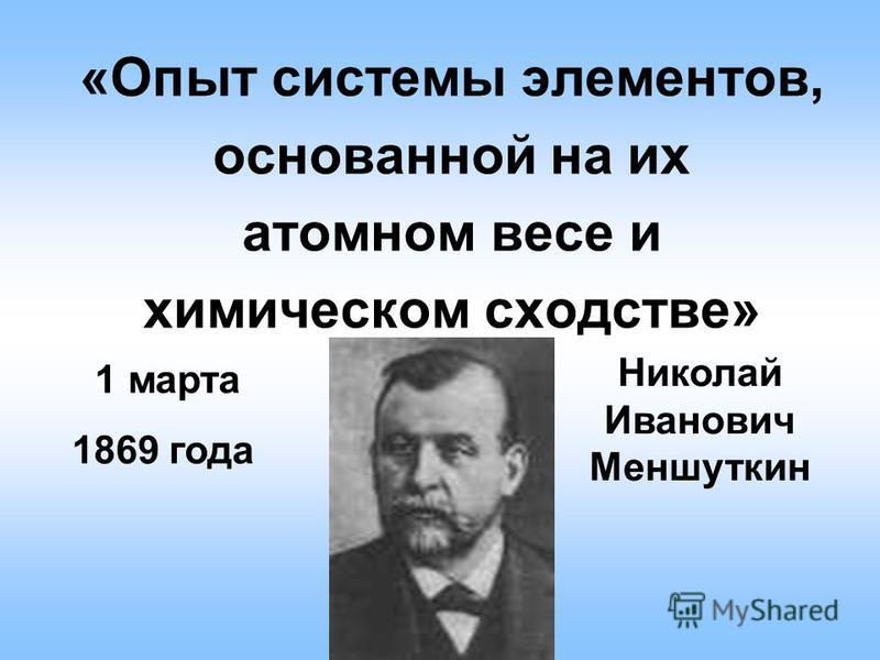 «Опыт системы элементов, основанной на их атомном весе и химическом сходстве» Николай Иванович Меншуткин 1 марта 1869 года