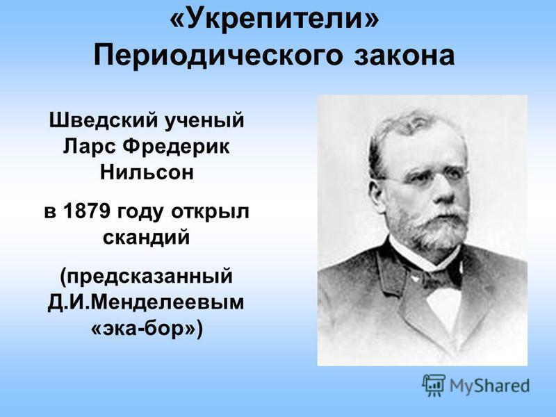 «Укрепители» Периодического закона Шведский ученый Ларс Фредерик Нильсон в 1879 году открыл скандий (предсказанный Д.И.Менделеевым «эка-бор»)