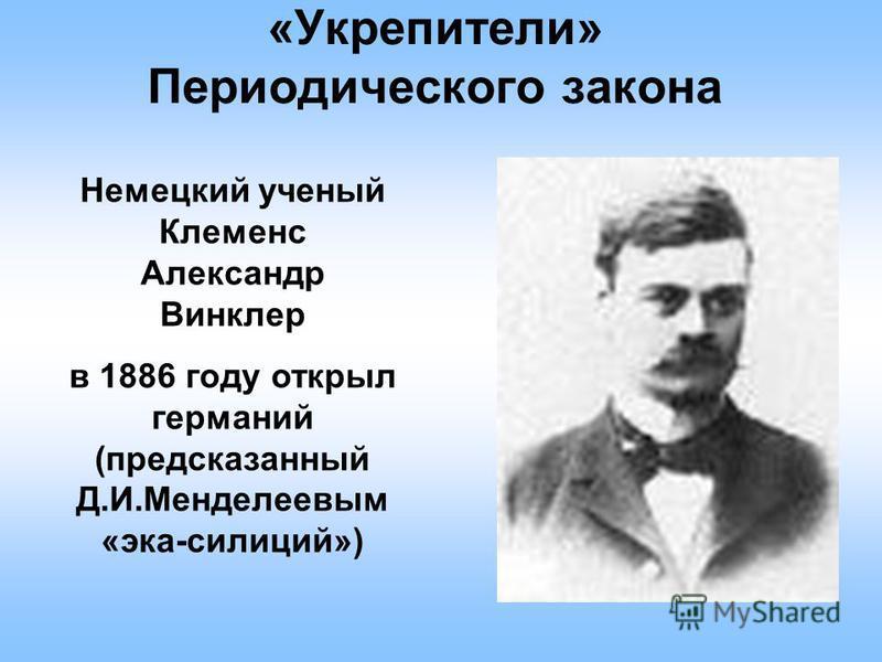 «Укрепители» Периодического закона Немецкий ученый Клеменс Александр Винклер в 1886 году открыл германий (предсказанный Д.И.Менделеевым «эка-силиций»)
