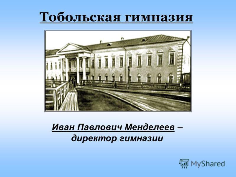 Тобольская гимназия Иван Павлович Менделеев – директор гимназии