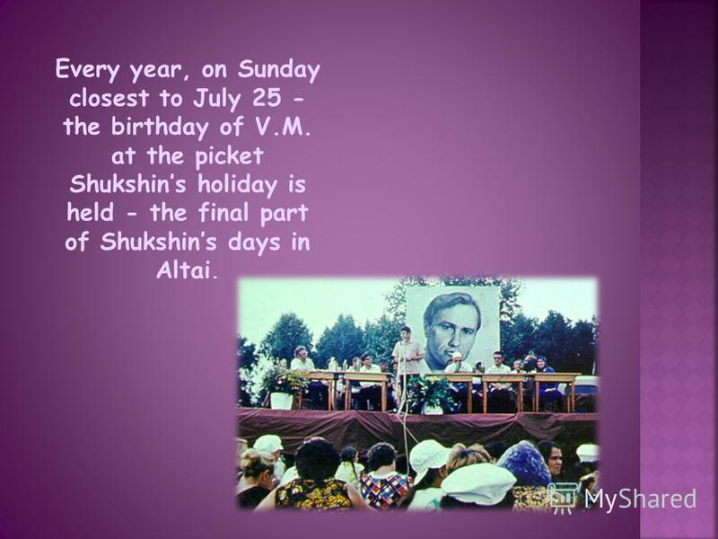 Every year, on Sunday closest to July 25 - the birthday of V.M. at the picket Shukshins holiday is held - the final part of Shukshins days in Altai.