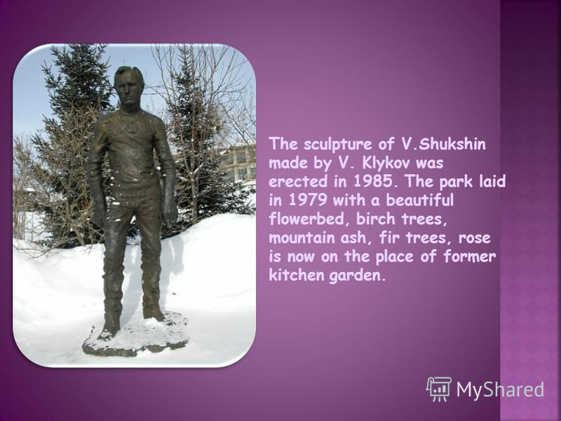 The sculpture of V.Shukshin made by V. Klykov was erected in 1985. The park laid in 1979 with a beautiful flowerbed, birch trees, mountain ash, fir trees, rose is now on the place of former kitchen garden.