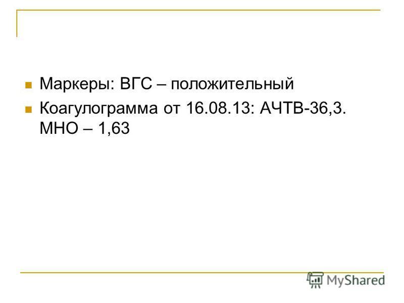Маркеры: ВГС – положительный Коагулограмма от 16.08.13: АЧТВ-36,3. МНО – 1,63