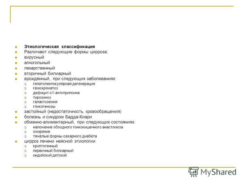 Этиологическая классификация Различают следующие формы цирроза: вирусный алкогольный лекарственный вторичный билиарный врождённый, при следующих заболеваниях: гепатолентикулярная дегенерация гемохроматоз дефицит α1-антитрипсина тирозиноз галактоземия