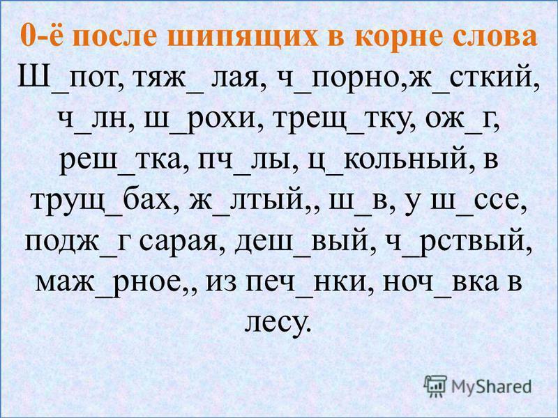 0-ё после шипящих в корне слова Ш_пот, тяж_ лая, ч_порно,ж_жесткий, ч_л н, ш_роки, трещ_тку, ож_г, реш_так, пч_ли, ц_школьный, в трущ_бах, ж_лютый,, ш_в, у ш_се, подж_г сарая, деш_вый, ч_рствый, маш_рное,, из печ_нки, ночь_века в лесу.