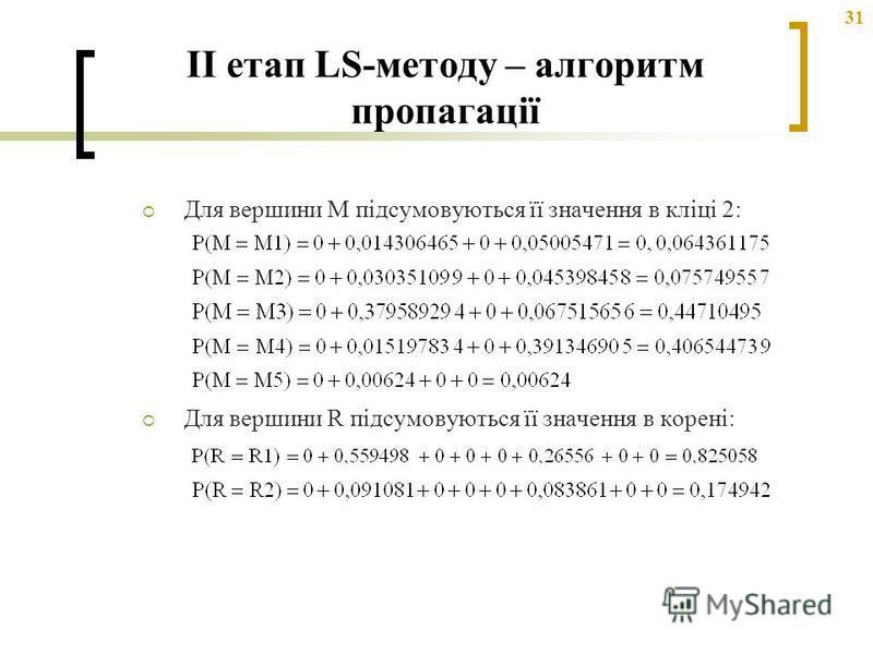 31 Для вершини M підсумовуються її значення в кліці 2: Для вершини R підсумовуються її значення в корені: II етап LS-методу – алгоритм пропагації