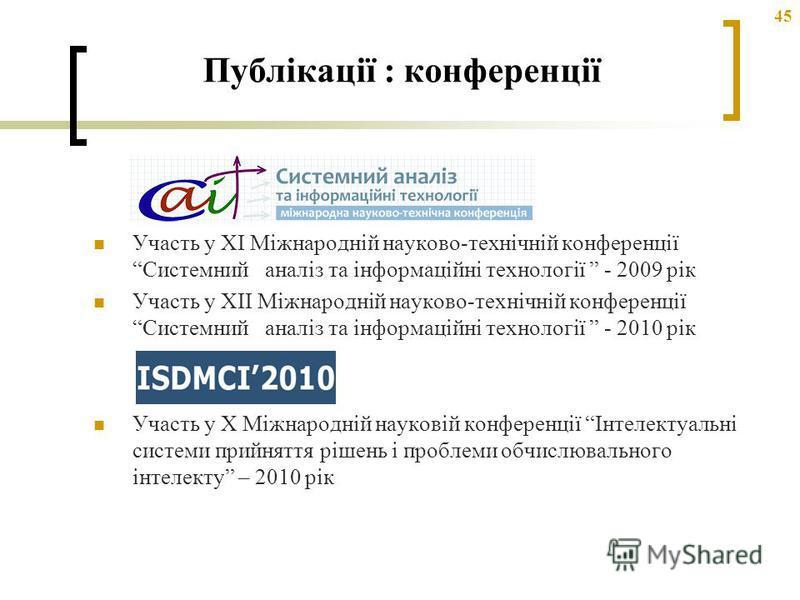45 Участь у ХІ Міжнародній науково-технічній конференції Системний аналіз та інформаційні технології - 2009 рік Участь у ХІI Міжнародній науково-технічній конференції Системний аналіз та інформаційні технології - 2010 рік Участь у Х Міжнародній науко