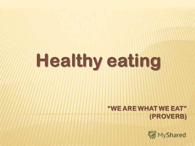 WE ARE WHAT WE EAT (PROVERB) Healthy eating