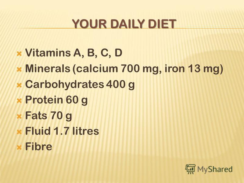 YOUR DAILY DIET Vitamins A, B, C, D Minerals (calcium 700 mg, iron 13 mg) Carbohydrates 400 g Protein 60 g Fats 70 g Fluid 1.7 litres Fibre