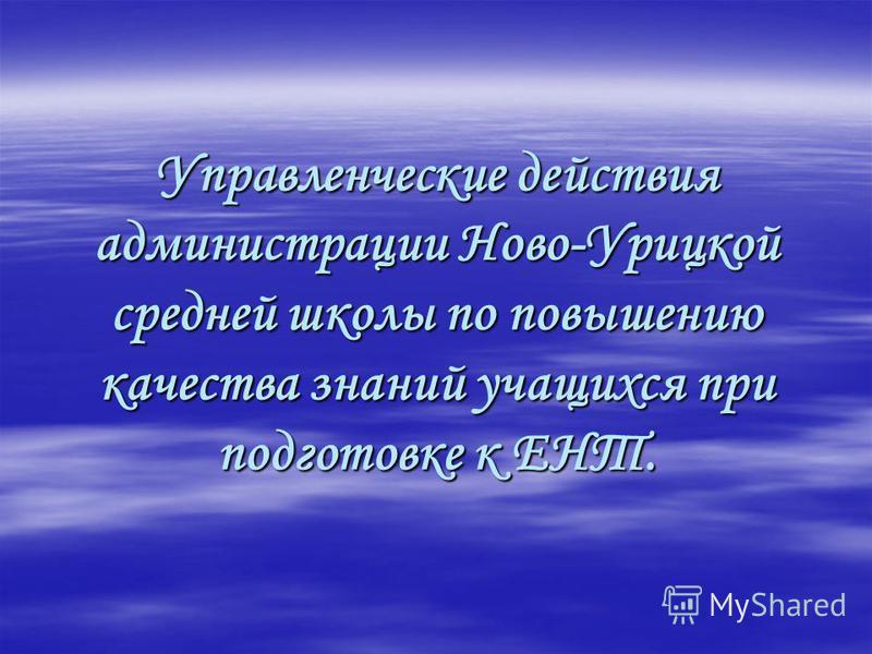 Управленческие действия администрации Ново-Урицкой средней школы по повышению качества знаний учащихся при подготовке к ЕНТ.