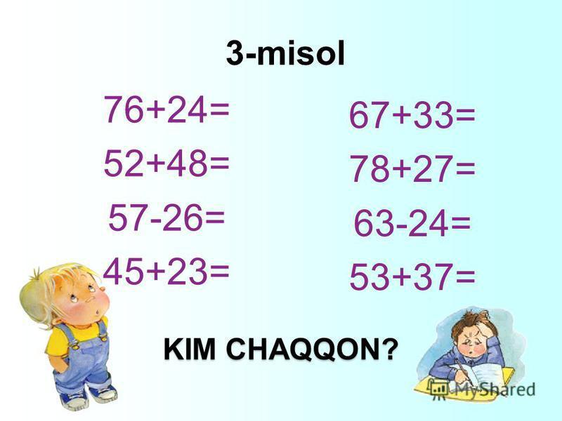 3-misol 76+24= 52+48= 57-26= 45+23= 67+33= 78+27= 63-24= 53+37= KIM CHAQQON?
