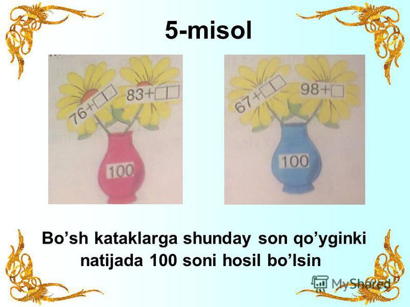5-misol Bosh kataklarga shunday son qoyginki natijada 100 soni hosil bolsin