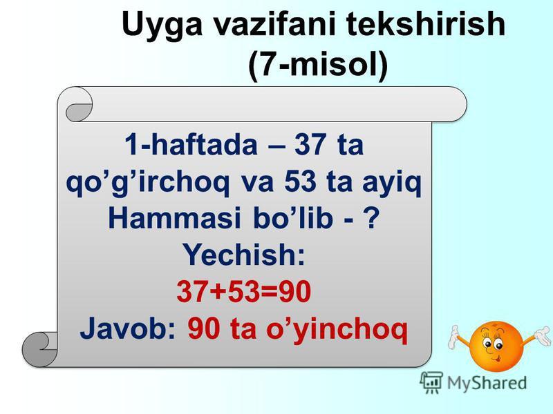 Uyga vazifani tekshirish (7-misol) 1-haftada – 37 ta qogirchoq va 53 ta ayiq Hammasi bolib - ? Yechish: 37+53=90 Javob: 90 ta oyinchoq 1-haftada – 37 ta qogirchoq va 53 ta ayiq Hammasi bolib - ? Yechish: 37+53=90 Javob: 90 ta oyinchoq