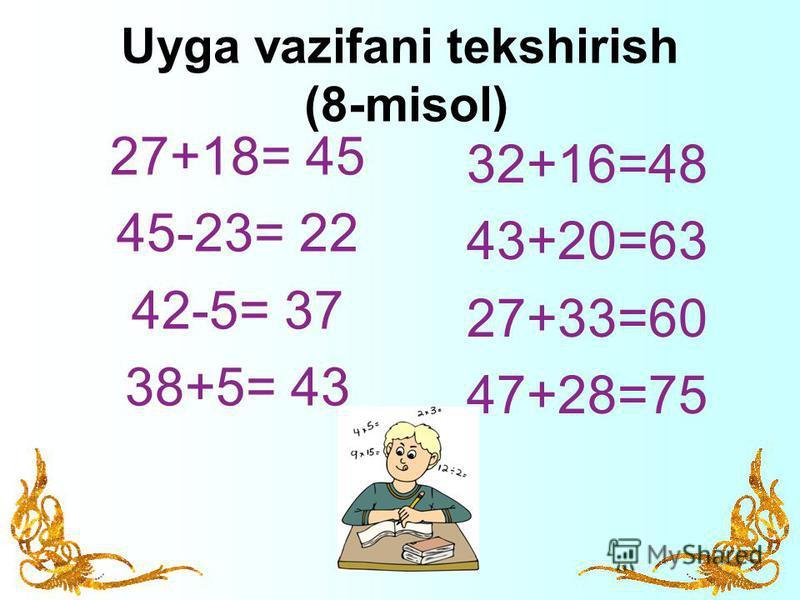 Uyga vazifani tekshirish (8-misol) 27+18= 45 45-23= 22 42-5= 37 38+5= 43 32+16=48 43+20=63 27+33=60 47+28=75