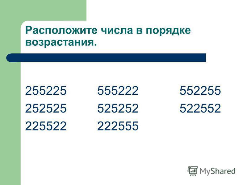 Расположите числа в порядке возрастания. 255225 555222 552255 252525 525252 522552 225522 222555