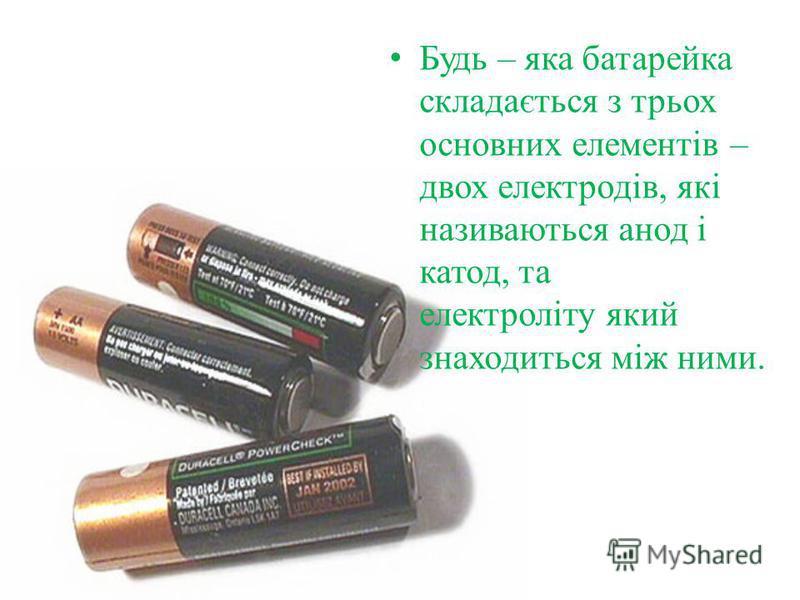 Будь – яка батарейка складається з трьох основних елементів – двох електродів, які називаються анод і катод, та електроліту який знаходиться між ними.
