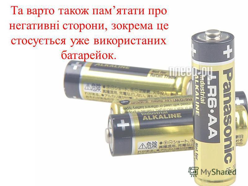 Та варто також памятати про негативні сторони, зокрема це стосується уже використаних батарейок.