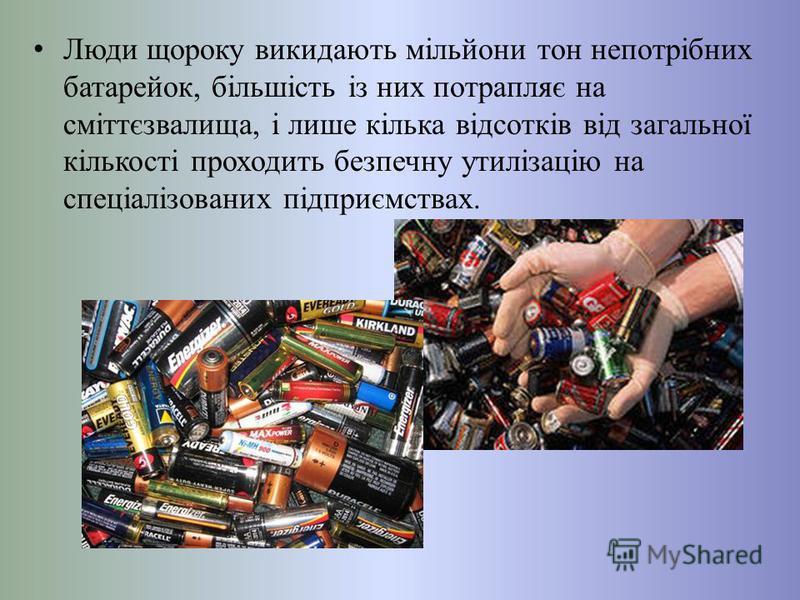 Люди щороку викидають мільйони тон непотрібних батарейок, більшість із них потрапляє на сміттєзвалища, і лише кілька відсотків від загальної кількості проходить безпечну утилізацію на спеціалізованих підприємствах.