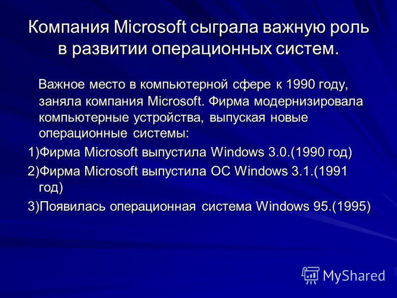 Компания Microsoft сыграла важную роль в развитии операционных систем. Важное место в компьютерной сфере к 1990 году, заняла компания Microsoft. Фирма модернизировала компьютерные устройства, выпуская новые операционные системы: Важное место в компью