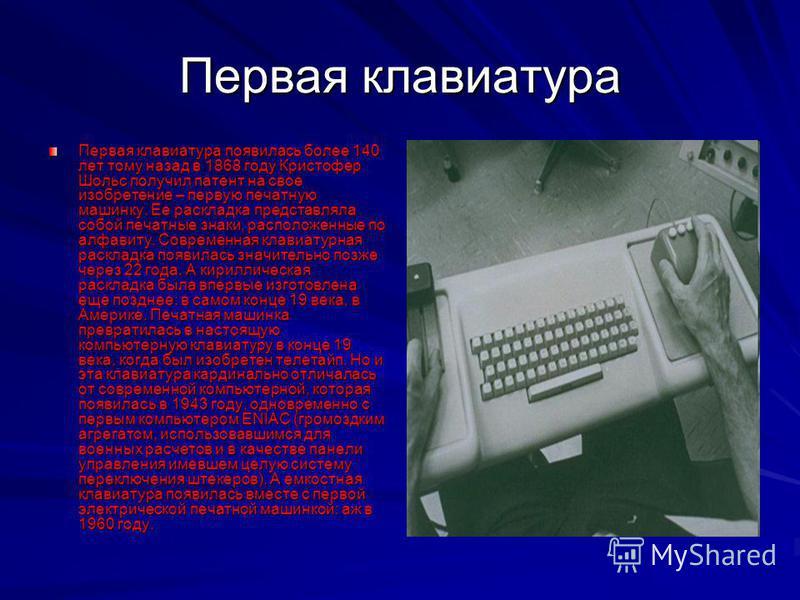 Первая клавиатура Первая клавиатура появилась более 140 лет тому назад в 1868 году Кристофер Шольс получил патент на свое изобретение – первую печатную машинку. Ее раскладка представляла собой печатные знаки, расположенные по алфавиту. Современная кл