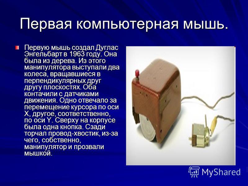 Первая компьютерная мышь. Первую мышь создал Дуглас Энгельбарт в 1963 году. Она была из дерева. Из этого манипулятора выступали два колеса, вращавшиеся в перпендикулярных друг другу плоскостях. Оба контачили с датчиками движения. Одно отвечало за пер