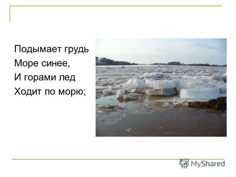 Подымает грудь Море синее, И горами лед Ходит по морю;