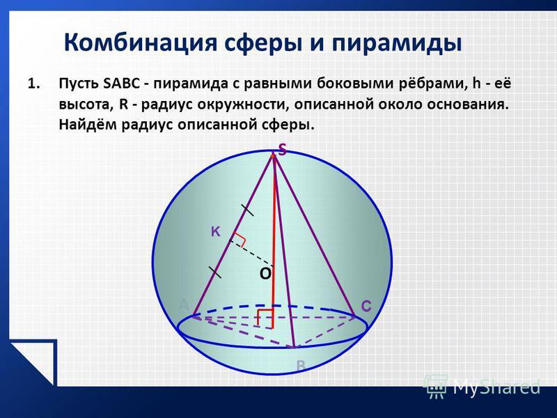 1. Пусть SABC - пирамида с равными боковыми рёбрами, h - её высота, R - радиус окружности, описанной около основания. Найдём радиус описанной сферы. Комбинация сферы и пирамиды A В S О C K