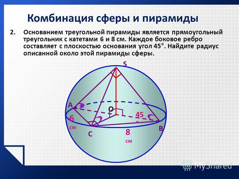 2. Основанием треугольной пирамиды является прямоугольный треугольник с катетами 6 и 8 см. Каждое боковое ребро составляет с плоскостью основания угол 45°. Найдите радиус описанной около этой пирамиды сферы. S A В С О 6 см 8 см 45 °
