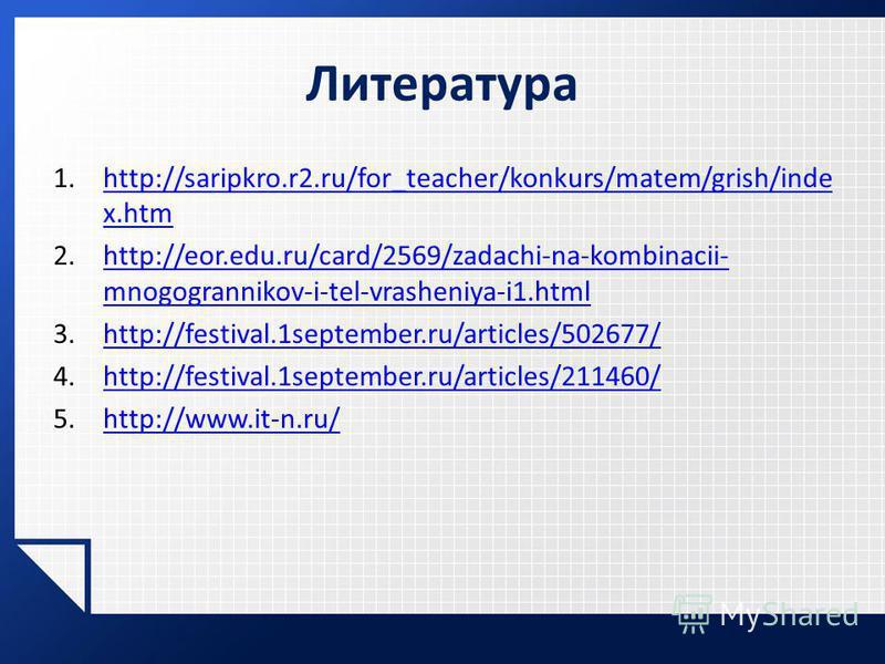Литература 1.http://saripkro.r2.ru/for_teacher/konkurs/matem/grish/inde x.htmhttp://saripkro.r2.ru/for_teacher/konkurs/matem/grish/inde x.htm 2.http://eor.edu.ru/card/2569/zadachi-na-kombinacii- mnogogrannikov-i-tel-vrasheniya-i1.htmlhttp://eor.edu.r
