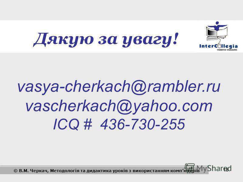 18 vasya-cherkach@rambler.ru vascherkach@yahoo.com ICQ # 436-730-255 Дякую за увагу! © В.М. Черкач, Методологія та дидактика уроків з використанням компютерів