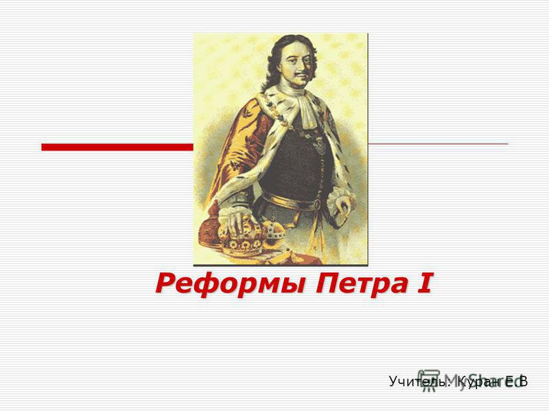 Реформы Петра I Учитель: Куран Е.В