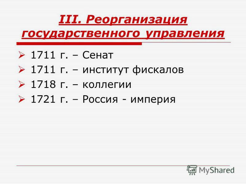III. Реорганизация государственного управления 1711 г. – Сенат 1711 г. – институт фискалов 1718 г. – коллегии 1721 г. – Россия - империя