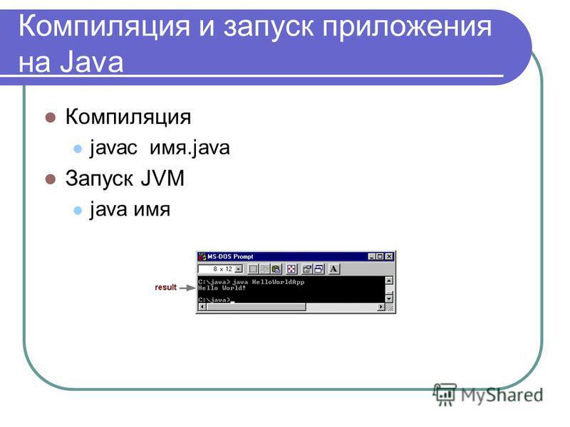 Компиляция и запуск приложения на Java Компиляция javac имя.java Запуск JVM java имя