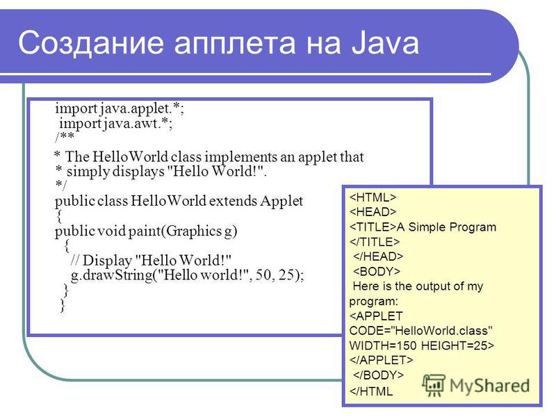 Создание апплета на Java import java.applet.*; import java.awt.*; /** * The HelloWorld class implements an applet that * simply displays
