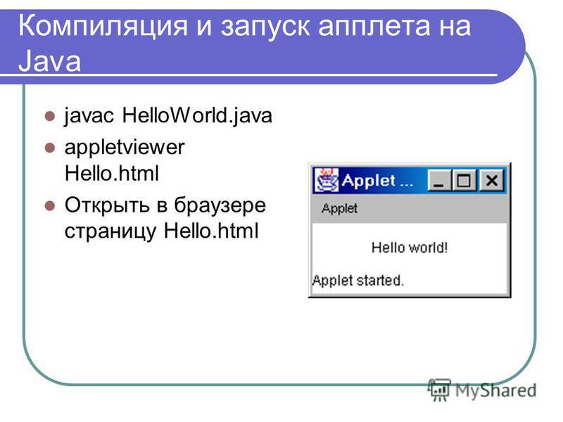 Компиляция и запуск апплета на Java javac HelloWorld.java appletviewer Hello.html Открыть в браузере страницу Hello.html
