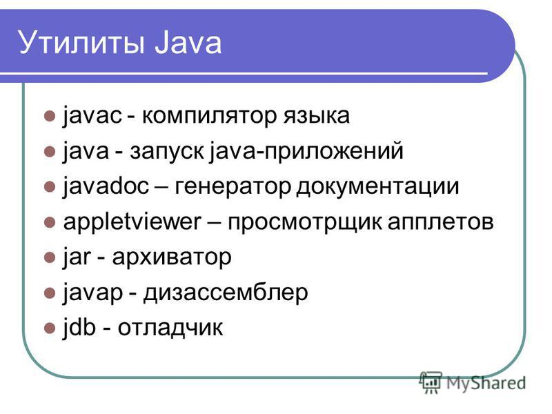 Утилиты Java javac - компилятор языка java - запуск java-приложений javadoc – генератор документации appletviewer – просмотрщик апплетов jar - архиватор javap - дизассемблер jdb - отладчик