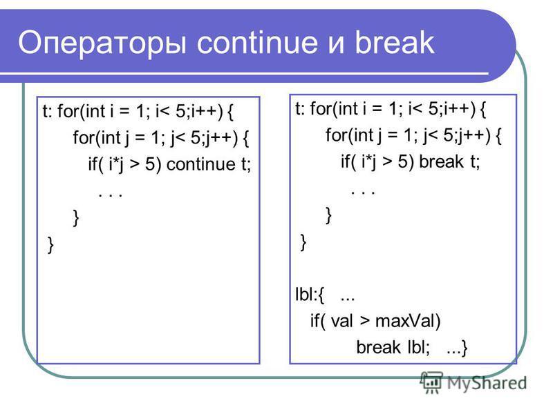 Операторы continue и break t: for(int i = 1; i< 5;i++) { for(int j = 1; j< 5;j++) { if( i*j > 5) continue t;... } t: for(int i = 1; i< 5;i++) { for(int j = 1; j< 5;j++) { if( i*j > 5) break t;... } lbl:{... if( val > maxVal) break lbl;...}